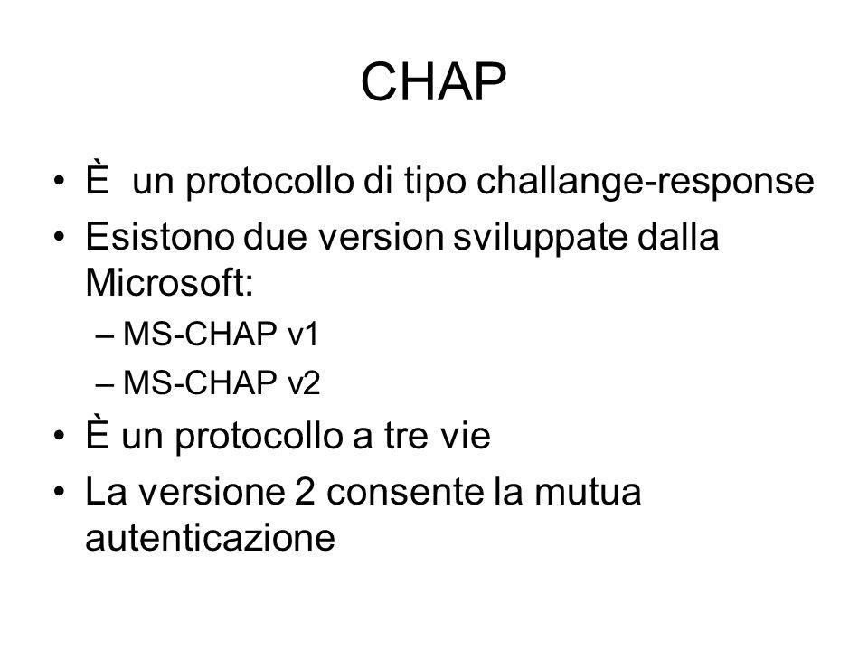 CHAP È un protocollo di tipo challange-response Esistono due version sviluppate dalla Microsoft: –MS-CHAP v1 –MS-CHAP v2 È un protocollo a tre vie La
