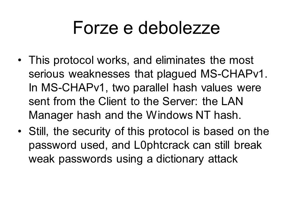 Forze e debolezze This protocol works, and eliminates the most serious weaknesses that plagued MS-CHAPv1. In MS-CHAPv1, two parallel hash values were