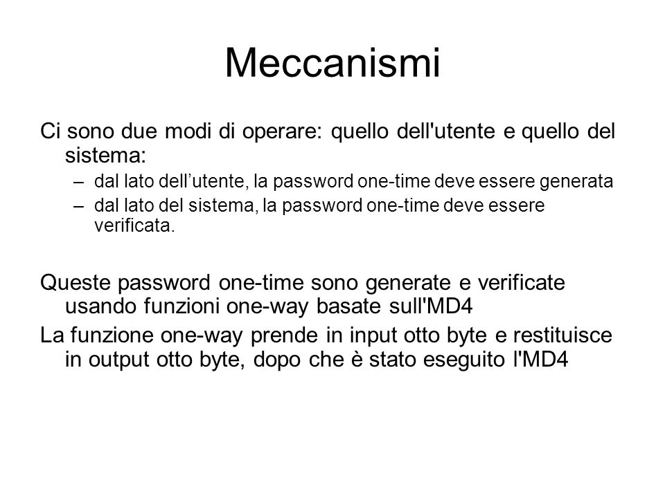 Meccanismi Ci sono due modi di operare: quello dell utente e quello del sistema: –dal lato dellutente, la password one-time deve essere generata –dal lato del sistema, la password one-time deve essere verificata.