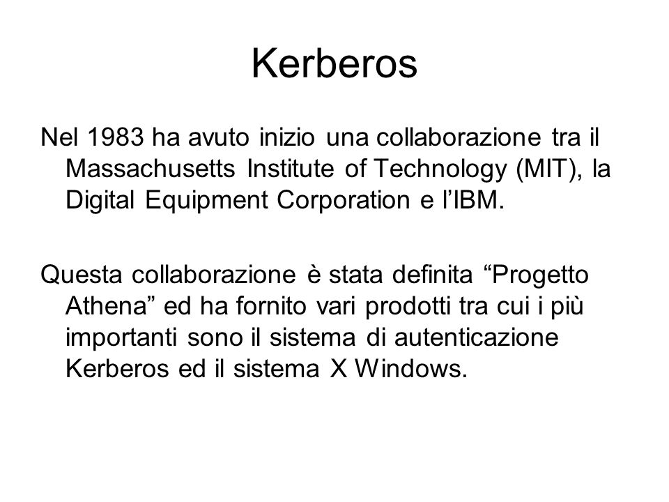 Kerberos Nel 1983 ha avuto inizio una collaborazione tra il Massachusetts Institute of Technology (MIT), la Digital Equipment Corporation e lIBM. Ques
