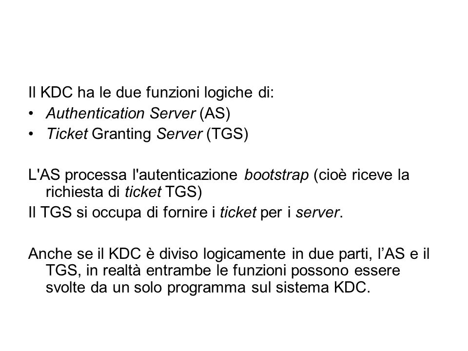 Il KDC ha le due funzioni logiche di: Authentication Server (AS) Ticket Granting Server (TGS) L'AS processa l'autenticazione bootstrap (cioè riceve la