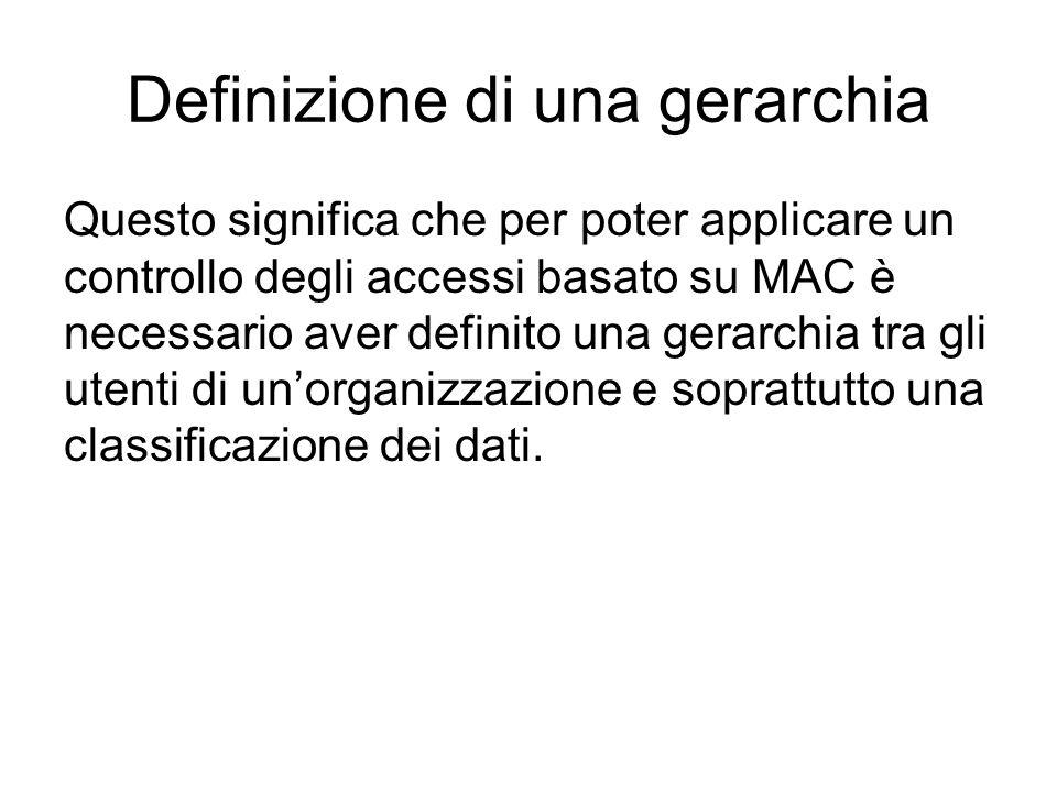 Definizione di una gerarchia Questo significa che per poter applicare un controllo degli accessi basato su MAC è necessario aver definito una gerarchia tra gli utenti di unorganizzazione e soprattutto una classificazione dei dati.