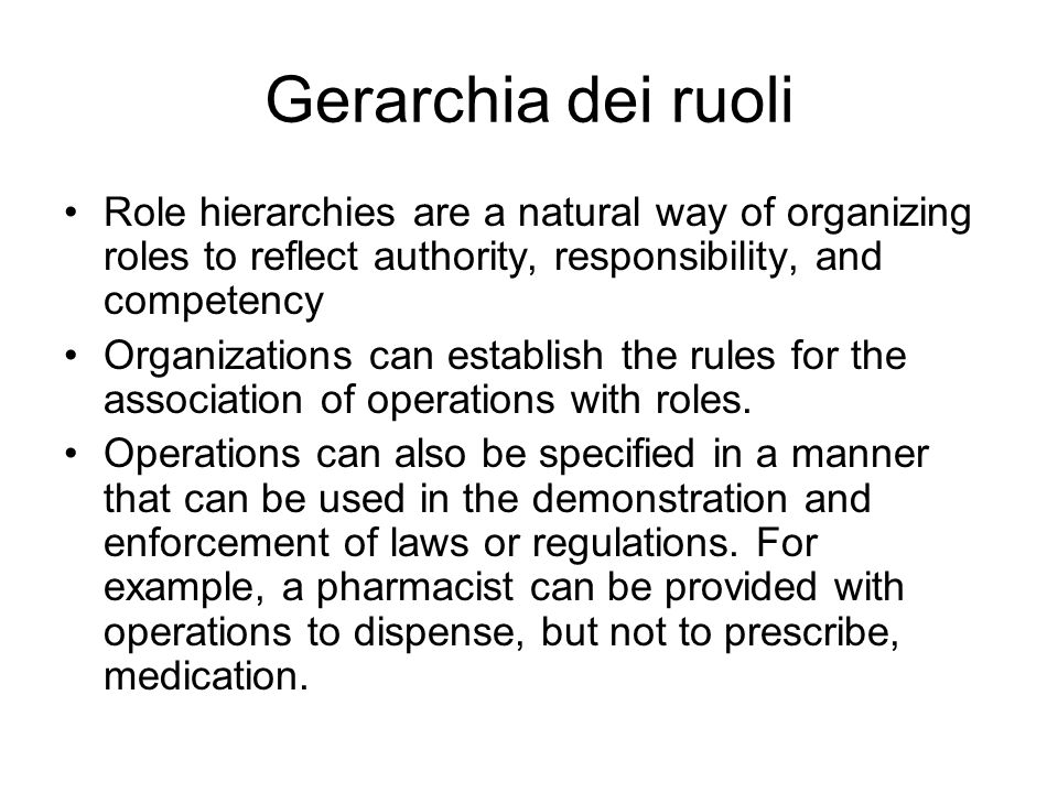 Gerarchia dei ruoli Role hierarchies are a natural way of organizing roles to reflect authority, responsibility, and competency Organizations can establish the rules for the association of operations with roles.