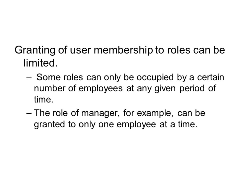 Granting of user membership to roles can be limited. – Some roles can only be occupied by a certain number of employees at any given period of time. –