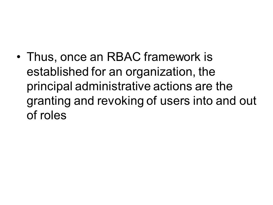 Thus, once an RBAC framework is established for an organization, the principal administrative actions are the granting and revoking of users into and