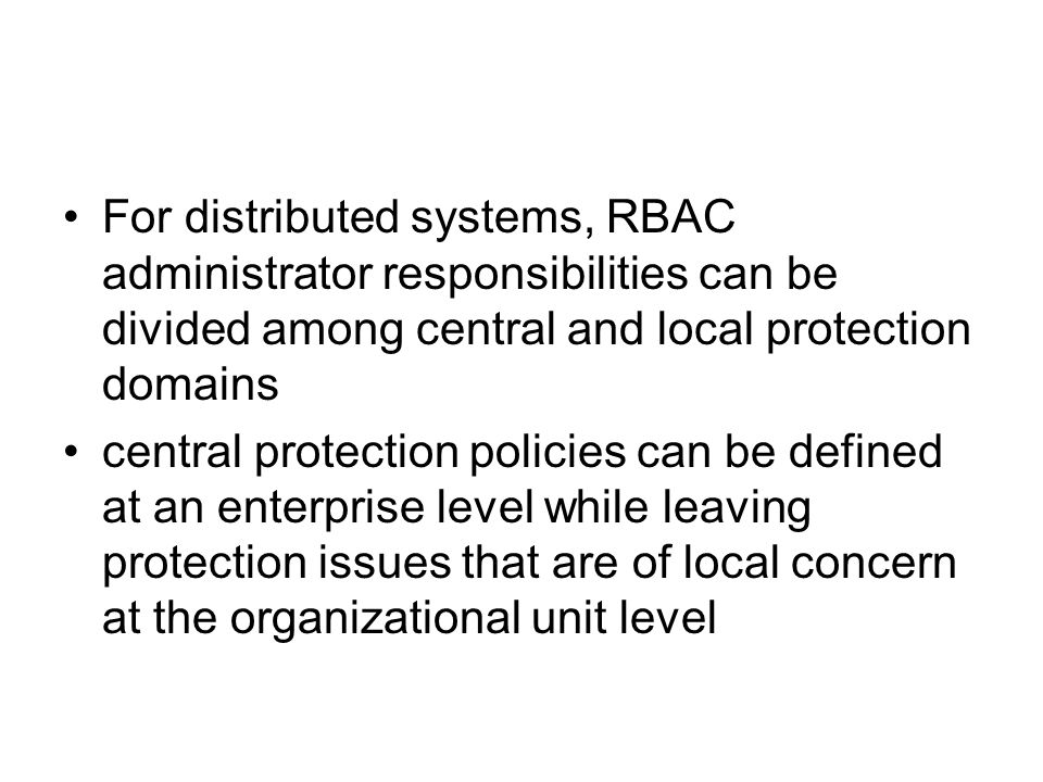 For distributed systems, RBAC administrator responsibilities can be divided among central and local protection domains central protection policies can be defined at an enterprise level while leaving protection issues that are of local concern at the organizational unit level