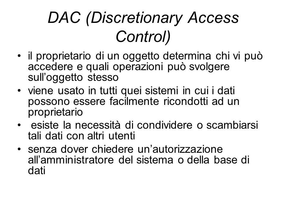 Gestione DAC centralizzata Un sistema di controllo degli accessi basato sullapproccio DAC può essere anche gestito centralmente in questo caso lamministratore del sistema deve diventare proprietario di tutti i dati presenti nel sistema e determina quali operazioni assegnare a ciascun utente.