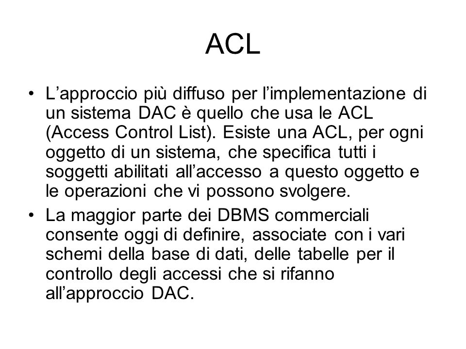 ACL Lapproccio più diffuso per limplementazione di un sistema DAC è quello che usa le ACL (Access Control List). Esiste una ACL, per ogni oggetto di u