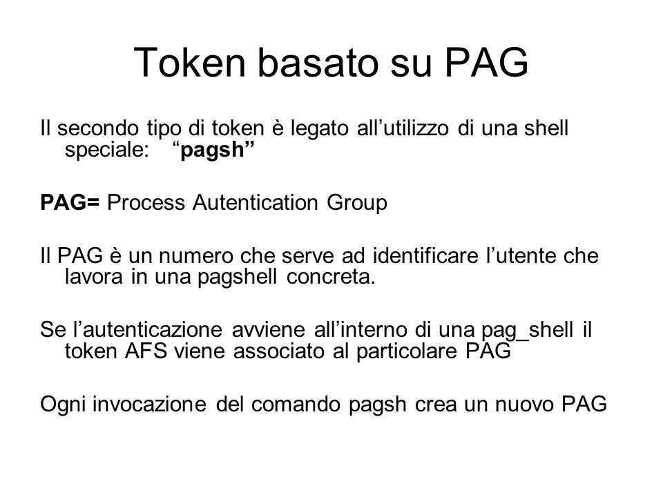 Token basato su PAG Il secondo tipo di token è legato allutilizzo di una shell speciale: pagsh PAG= Process Autentication Group Il PAG è un numero che