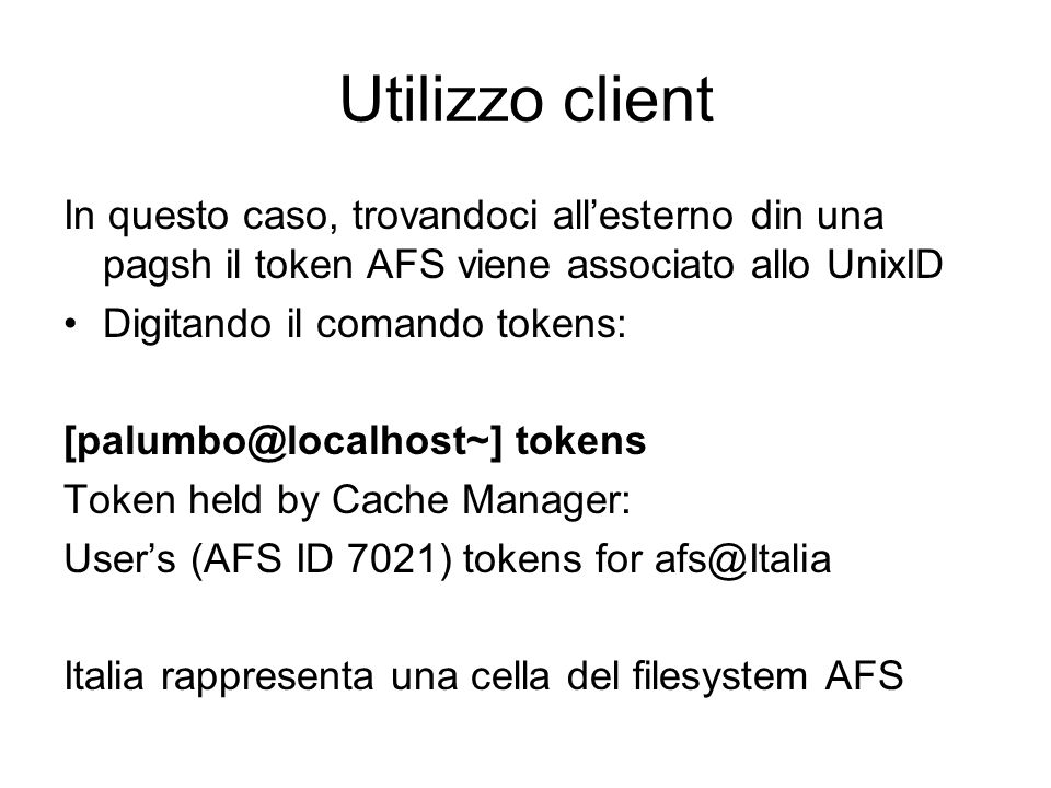 Utilizzo client In questo caso, trovandoci allesterno din una pagsh il token AFS viene associato allo UnixID Digitando il comando tokens: [palumbo@loc