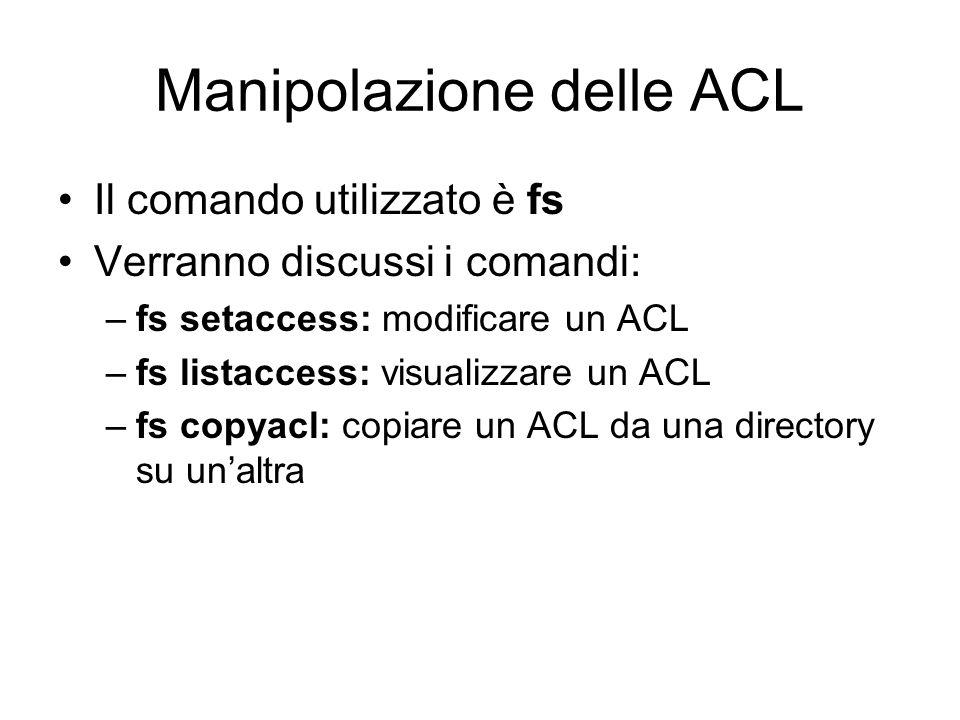 Manipolazione delle ACL Il comando utilizzato è fs Verranno discussi i comandi: –fs setaccess: modificare un ACL –fs listaccess: visualizzare un ACL –