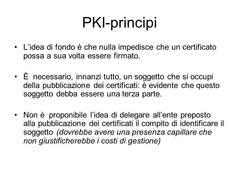 PKI-principi Lidea di fondo è che nulla impedisce che un certificato possa a sua volta essere firmato. È necessario, innanzi tutto, un soggetto che si