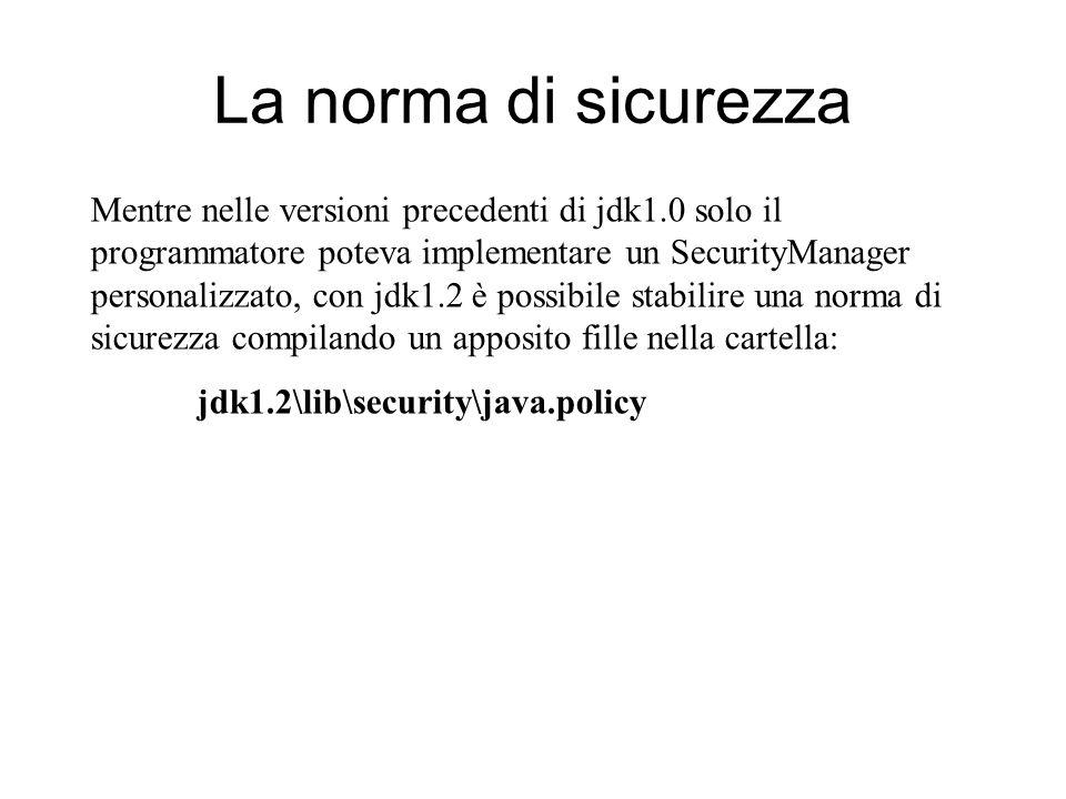 La norma di sicurezza Mentre nelle versioni precedenti di jdk1.0 solo il programmatore poteva implementare un SecurityManager personalizzato, con jdk1.2 è possibile stabilire una norma di sicurezza compilando un apposito fille nella cartella: jdk1.2\lib\security\java.policy