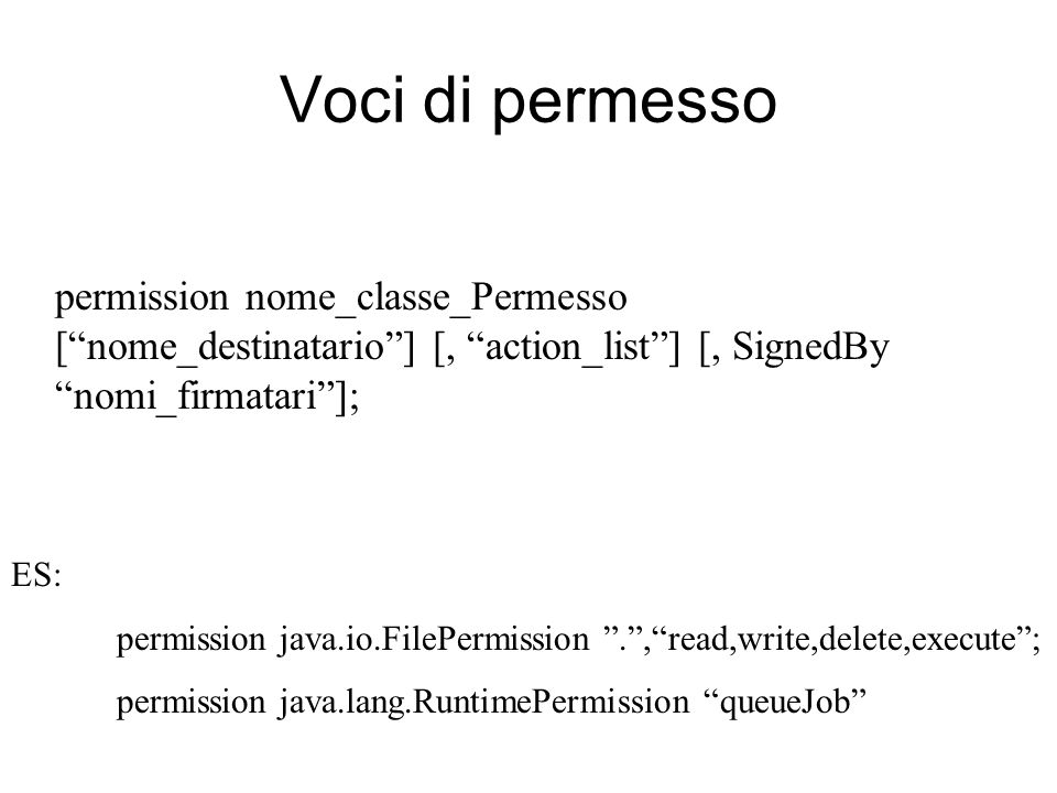 Voci di permesso permission nome_classe_Permesso [nome_destinatario] [, action_list] [, SignedBy nomi_firmatari]; ES: permission java.io.FilePermission.,read,write,delete,execute; permission java.lang.RuntimePermission queueJob