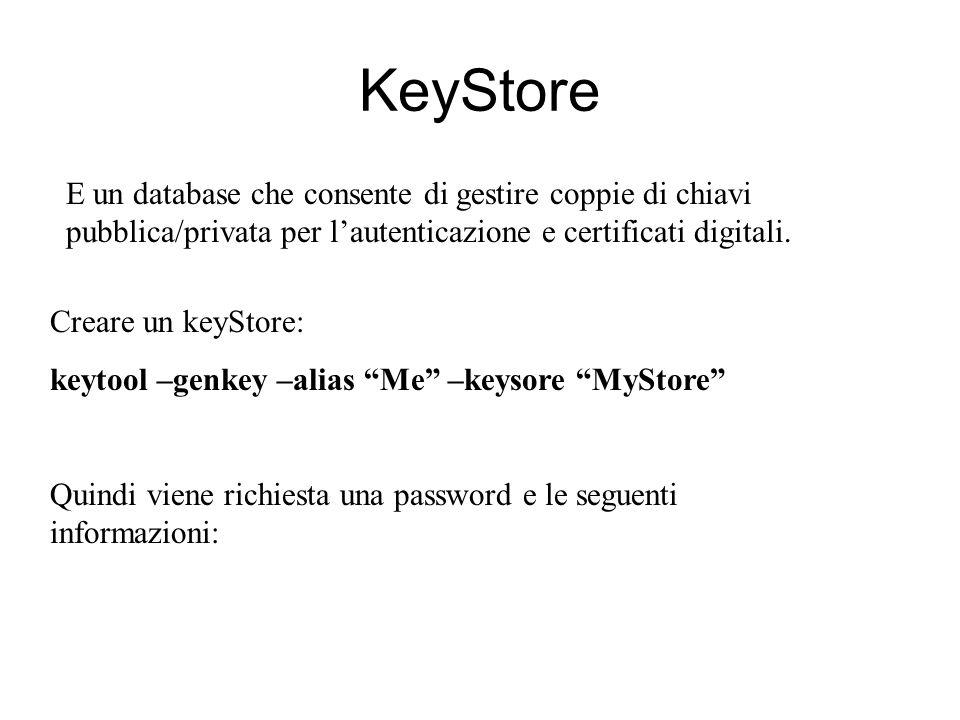 KeyStore Creare un keyStore: keytool –genkey –alias Me –keysore MyStore Quindi viene richiesta una password e le seguenti informazioni: E un database che consente di gestire coppie di chiavi pubblica/privata per lautenticazione e certificati digitali.