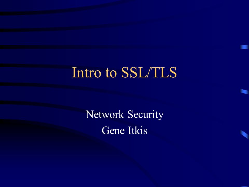 Intro to SSL/TLS Network Security Gene Itkis