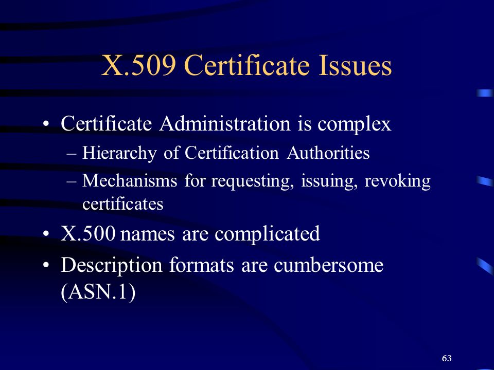 63 X.509 Certificate Issues Certificate Administration is complex –Hierarchy of Certification Authorities –Mechanisms for requesting, issuing, revokin