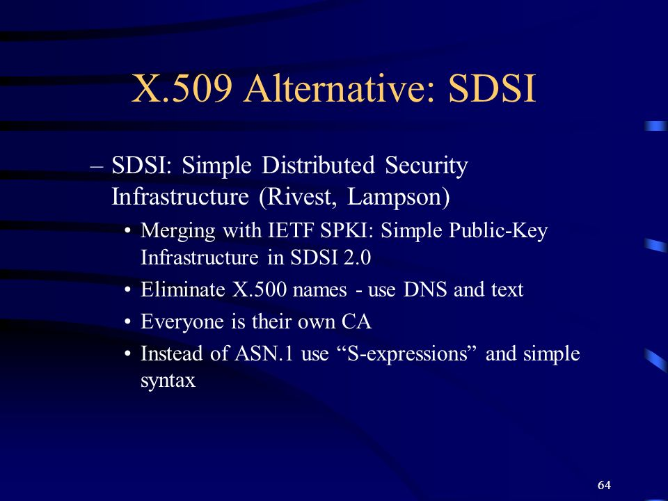 64 X.509 Alternative: SDSI –SDSI: Simple Distributed Security Infrastructure (Rivest, Lampson) Merging with IETF SPKI: Simple Public-Key Infrastructur