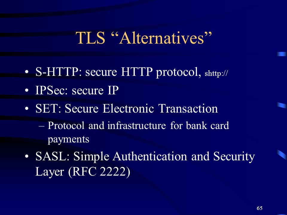 65 TLS Alternatives S-HTTP: secure HTTP protocol, shttp:// IPSec: secure IP SET: Secure Electronic Transaction –Protocol and infrastructure for bank c