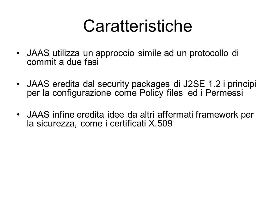 Caratteristiche JAAS utilizza un approccio simile ad un protocollo di commit a due fasi JAAS eredita dal security packages di J2SE 1.2 i principi per