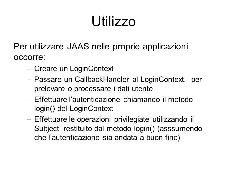 Utilizzo Per utilizzare JAAS nelle proprie applicazioni occorre: –Creare un LoginContext –Passare un CallbackHandler al LoginContext, per prelevare o