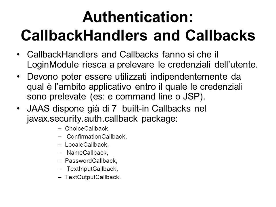 Authentication: CallbackHandlers and Callbacks CallbackHandlers and Callbacks fanno si che il LoginModule riesca a prelevare le credenziali dellutente