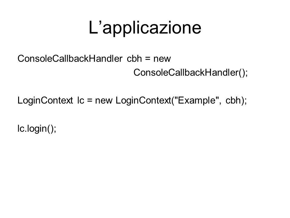 Lapplicazione ConsoleCallbackHandler cbh = new ConsoleCallbackHandler(); LoginContext lc = new LoginContext(