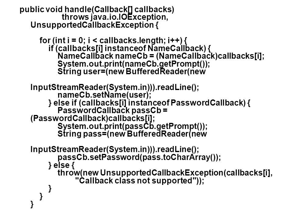 public void handle(Callback[] callbacks) throws java.io.IOException, UnsupportedCallbackException { for (int i = 0; i < callbacks.length; i++) { if (c