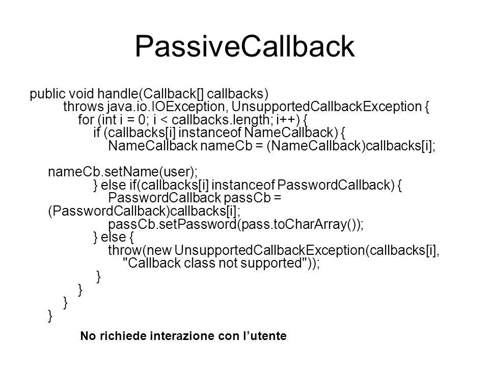 PassiveCallback public void handle(Callback[] callbacks) throws java.io.IOException, UnsupportedCallbackException { for (int i = 0; i < callbacks.leng