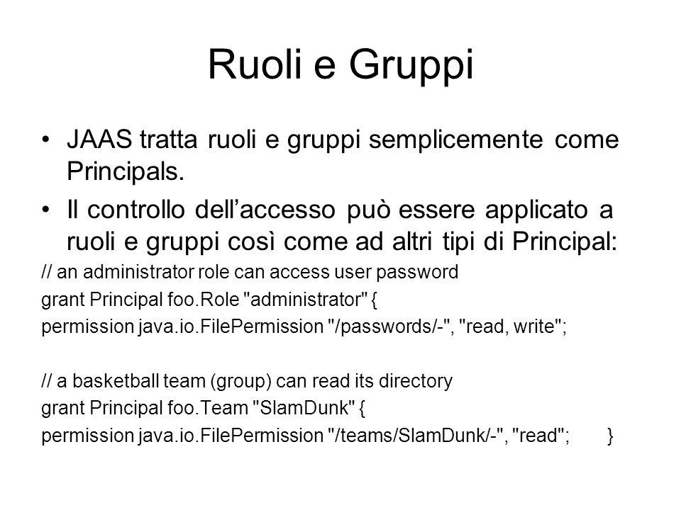 Ruoli e Gruppi JAAS tratta ruoli e gruppi semplicemente come Principals. Il controllo dellaccesso può essere applicato a ruoli e gruppi così come ad a