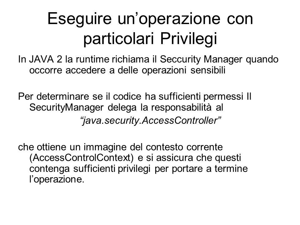 Eseguire unoperazione con particolari Privilegi In JAVA 2 la runtime richiama il Seccurity Manager quando occorre accedere a delle operazioni sensibil