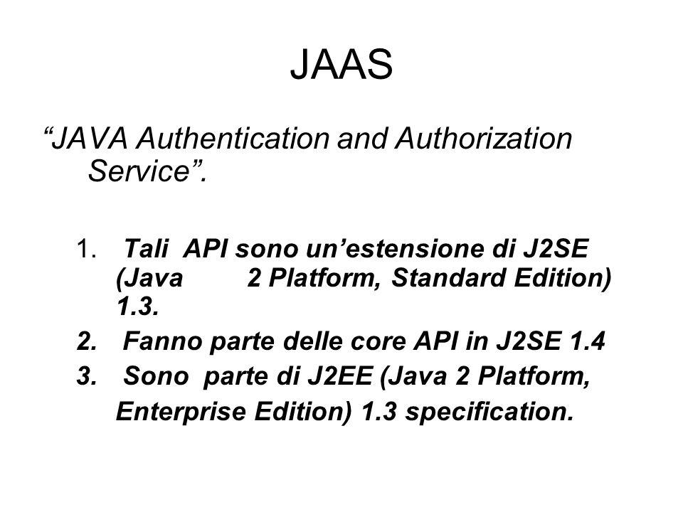 JAAS JAVA Authentication and Authorization Service. 1. Tali API sono unestensione di J2SE (Java 2 Platform, Standard Edition) 1.3. 2. Fanno parte dell