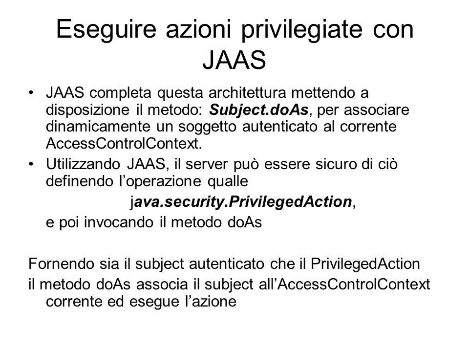Eseguire azioni privilegiate con JAAS JAAS completa questa architettura mettendo a disposizione il metodo: Subject.doAs, per associare dinamicamente u