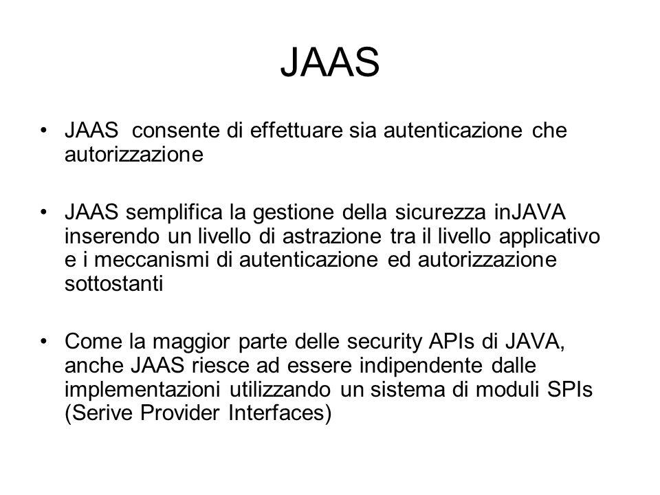 JAAS JAAS consente di effettuare sia autenticazione che autorizzazione JAAS semplifica la gestione della sicurezza inJAVA inserendo un livello di astr