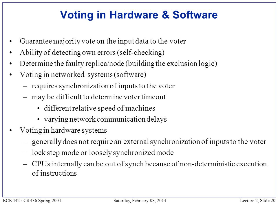 Lecture 2, Slide 20 ECE 442 / CS 436 Spring 2004 Saturday, February 08, 2014 Voting in Hardware & Software Guarantee majority vote on the input data to the voter Ability of detecting own errors (self-checking) Determine the faulty replica/node (building the exclusion logic) Voting in networked systems (software) –requires synchronization of inputs to the voter –may be difficult to determine voter timeout different relative speed of machines varying network communication delays Voting in hardware systems –generally does not require an external synchronization of inputs to the voter –lock step mode or loosely synchronized mode –CPUs internally can be out of synch because of non-deterministic execution of instructions