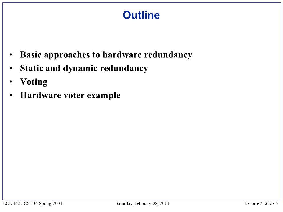 Lecture 2, Slide 5 ECE 442 / CS 436 Spring 2004 Saturday, February 08, 2014 Outline Basic approaches to hardware redundancy Static and dynamic redundancy Voting Hardware voter example