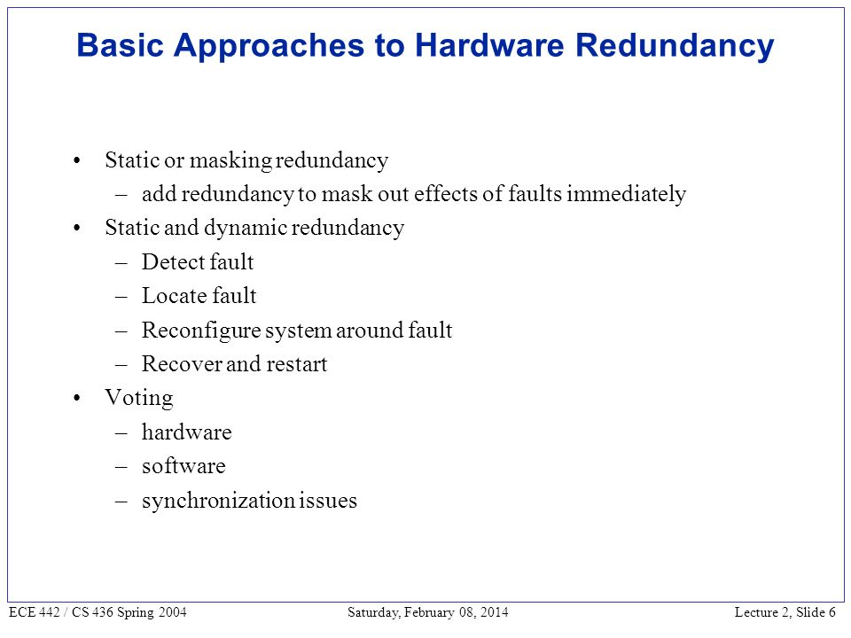 Lecture 2, Slide 6 ECE 442 / CS 436 Spring 2004 Saturday, February 08, 2014 Basic Approaches to Hardware Redundancy Static or masking redundancy –add redundancy to mask out effects of faults immediately Static and dynamic redundancy –Detect fault –Locate fault –Reconfigure system around fault –Recover and restart Voting –hardware –software –synchronization issues