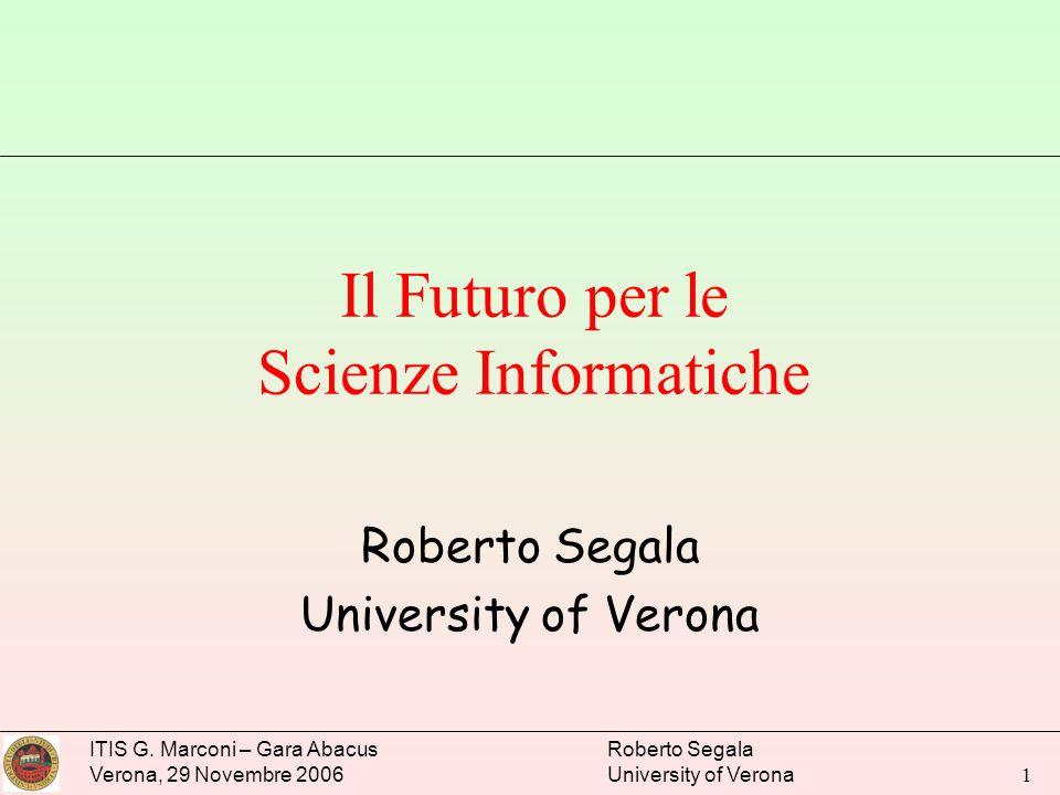 ITIS G. Marconi – Gara Abacus Verona, 29 Novembre 2006 Roberto Segala University of Verona 1 Il Futuro per le Scienze Informatiche Roberto Segala Univ