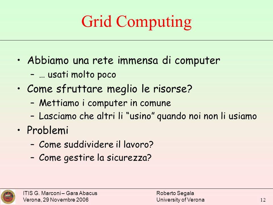 ITIS G. Marconi – Gara Abacus Verona, 29 Novembre 2006 Roberto Segala University of Verona 12 Grid Computing Abbiamo una rete immensa di computer –… u