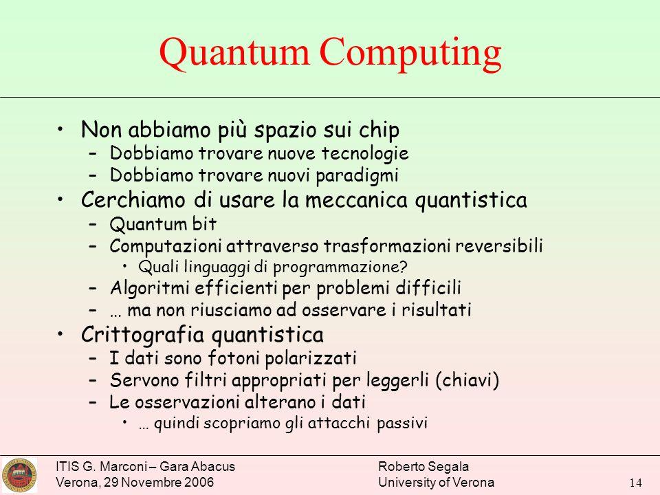 ITIS G. Marconi – Gara Abacus Verona, 29 Novembre 2006 Roberto Segala University of Verona 14 Quantum Computing Non abbiamo più spazio sui chip –Dobbi
