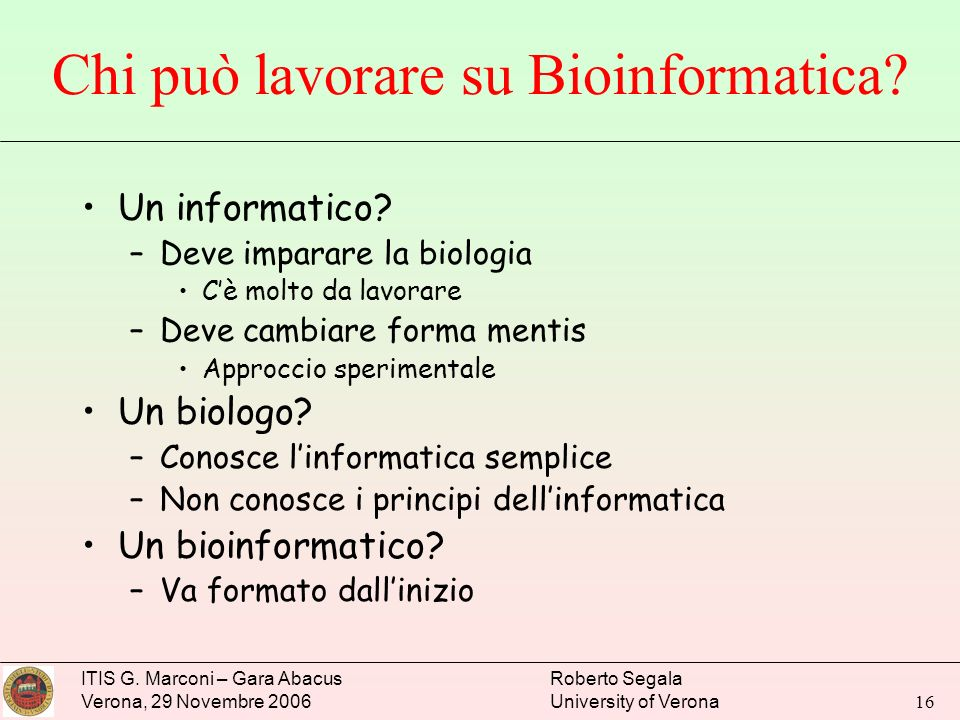ITIS G. Marconi – Gara Abacus Verona, 29 Novembre 2006 Roberto Segala University of Verona 16 Chi può lavorare su Bioinformatica? Un informatico? –Dev