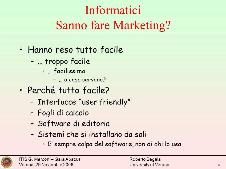 ITIS G. Marconi – Gara Abacus Verona, 29 Novembre 2006 Roberto Segala University of Verona 4 Informatici Sanno fare Marketing? Hanno reso tutto facile