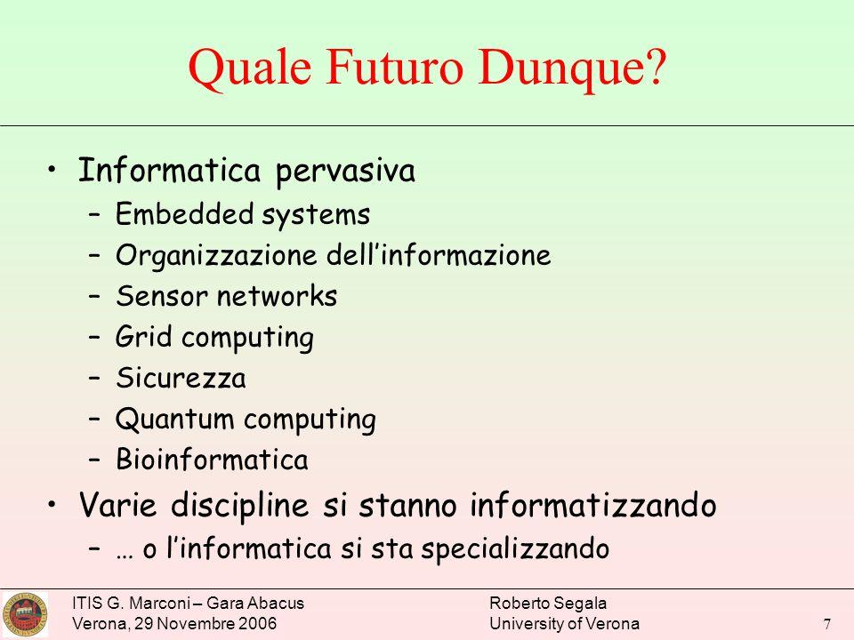ITIS G. Marconi – Gara Abacus Verona, 29 Novembre 2006 Roberto Segala University of Verona 7 Quale Futuro Dunque? Informatica pervasiva –Embedded syst
