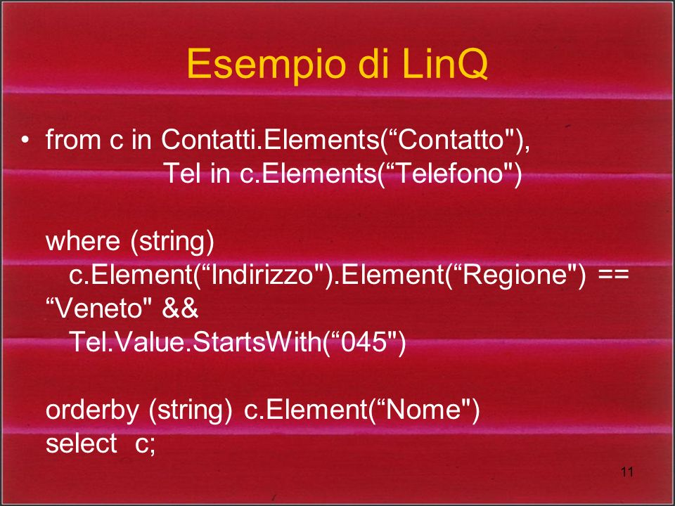 11 Esempio di LinQ from c in Contatti.Elements(Contatto ), Tel in c.Elements(Telefono ) where (string) c.Element(Indirizzo ).Element(Regione ) == Veneto && Tel.Value.StartsWith(045 ) orderby (string) c.Element(Nome ) select c;
