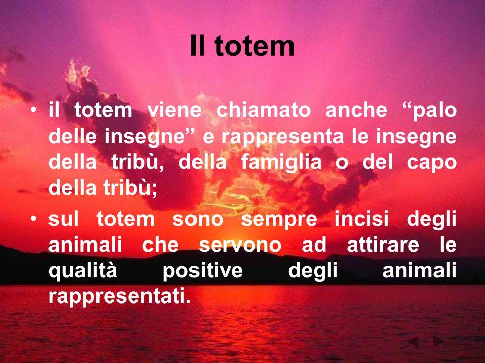 Il totem il totem viene chiamato anche palo delle insegne e rappresenta le insegne della tribù, della famiglia o del capo della tribù; sul totem sono