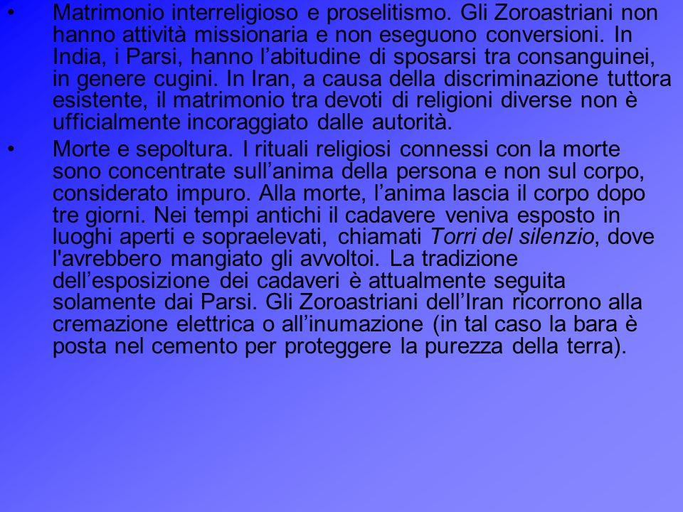 Matrimonio interreligioso e proselitismo. Gli Zoroastriani non hanno attività missionaria e non eseguono conversioni. In India, i Parsi, hanno labitud
