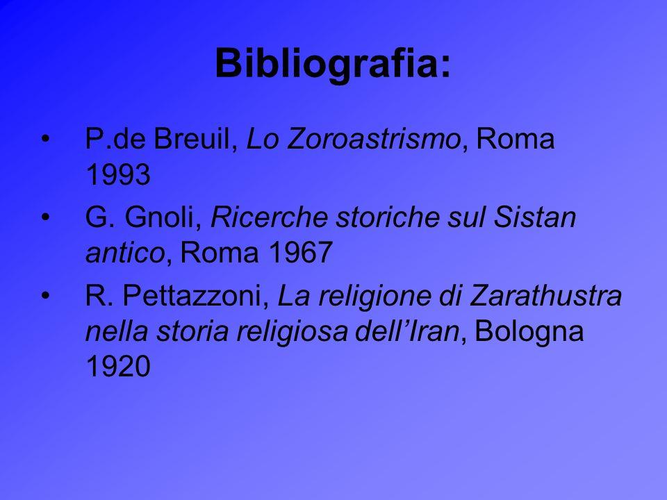 Bibliografia: P.de Breuil, Lo Zoroastrismo, Roma 1993 G. Gnoli, Ricerche storiche sul Sistan antico, Roma 1967 R. Pettazzoni, La religione di Zarathus