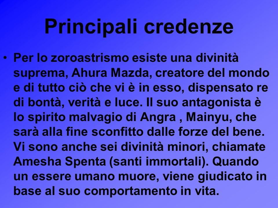Principali credenze Per lo zoroastrismo esiste una divinità suprema, Ahura Mazda, creatore del mondo e di tutto ciò che vi è in esso, dispensato re di