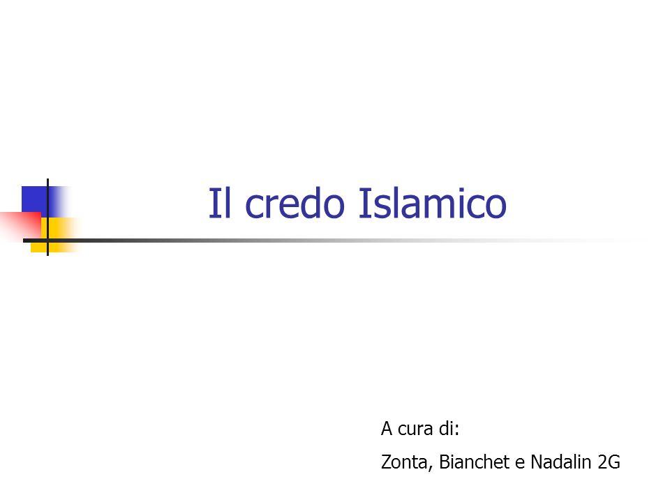 Il credo Islamico A cura di: Zonta, Bianchet e Nadalin 2G