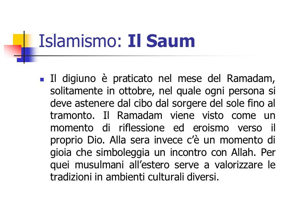 Islamismo: Il Saum Il digiuno è praticato nel mese del Ramadam, solitamente in ottobre, nel quale ogni persona si deve astenere dal cibo dal sorgere d